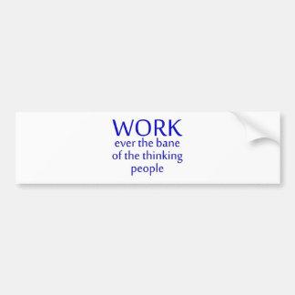 work bane thinking people bumper sticker
