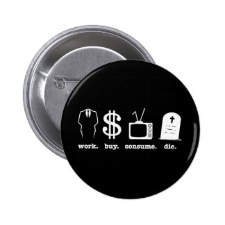 work buy consume die pinback button