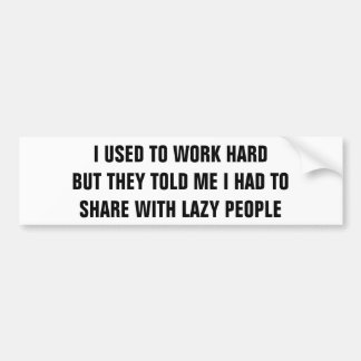 Work Hard and Share With Lazy People? Bumper Sticker