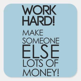 Work hard! Make someone else lots of money! Square Sticker