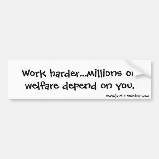 Work harder...millions on welfare depend on you. bumper sticker