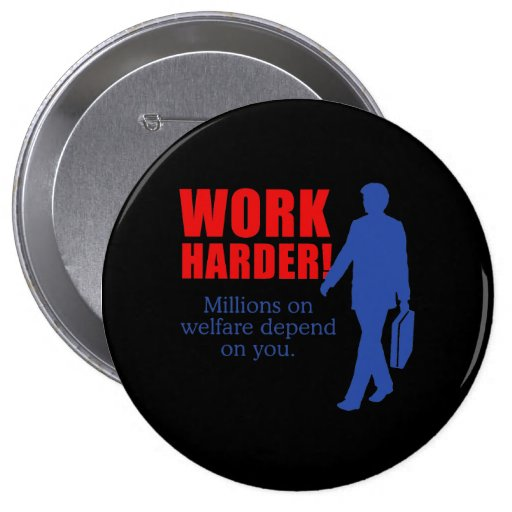 Work Harder. Millions on welfare depend on you. Pinback Buttons