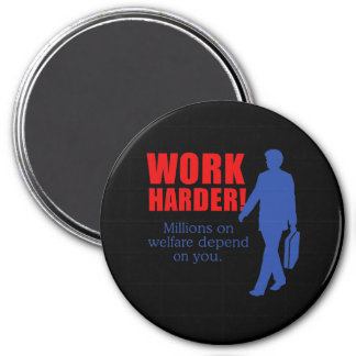 Work Harder. Millions on welfare depend on you. Magnet