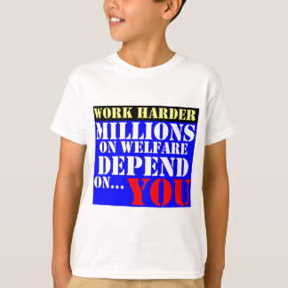 work harder - millions on welfare depend on you T-Shirt