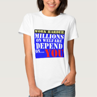 work harder - millions on welfare depend on you t shirt