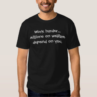 Work harder... millions on welfare depend on you. tee shirt