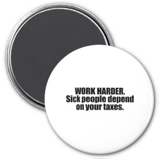 Work Harder. Sick people depend on your taxes Magnet