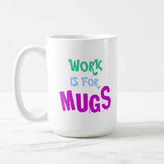 Work Is For Mugs