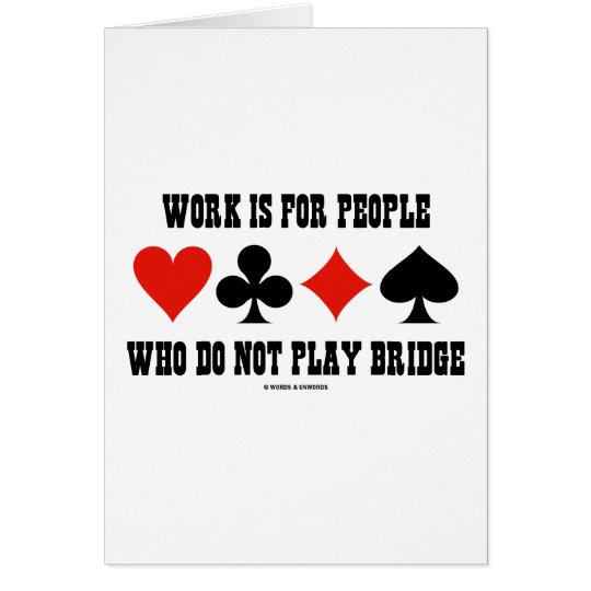 Work Is For People Who Do Not Play Bridge Card
