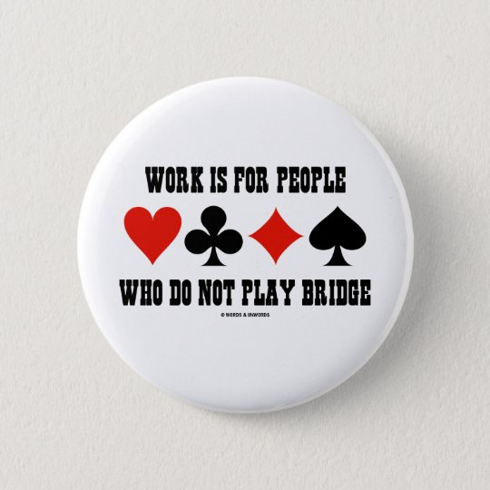 Work Is For People Who Do Not Play Bridge Pinback Button