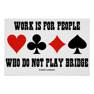 Work Is For People Who Do Not Play Bridge Print