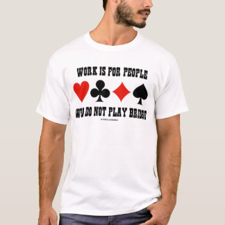 Work Is For People Who Do Not Play Bridge T-Shirt