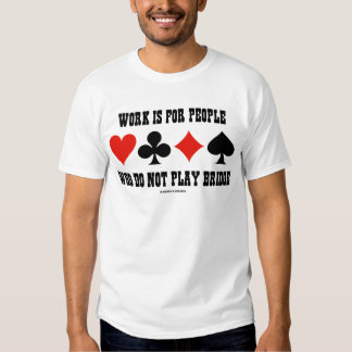 Work Is For People Who Do Not Play Bridge Tshirts