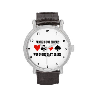 Work Is For People Who Do Not Play Bridge Watches