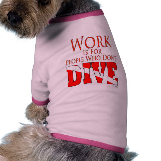 Work is for people who don't dive DogT Doggie Tshirt