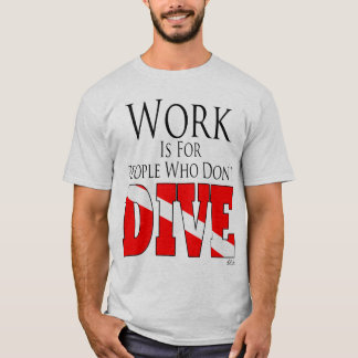 Work is for people who don't dive t-shirt