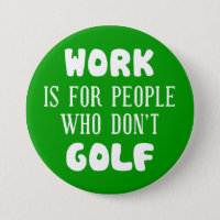 Work is for people who don't golf button