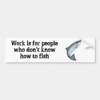 Work is for people who don't know how to fish bumper sticker