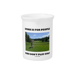 Work Is For People Who Don't Play Golf Pitcher