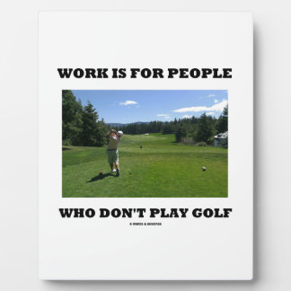 Work Is For People Who Don't Play Golf Plaque
