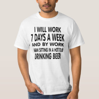 Work means sitting in a hot tub drinking beer. T-Shirt