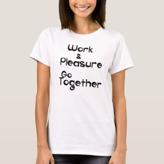 Work & Pleasure Go Together T-Shirt