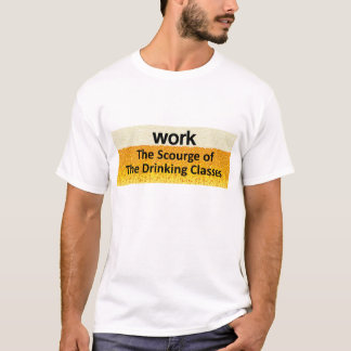 Work - the scourge of the drinking classes clothin T-Shirt