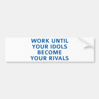 Work Until Your Idols Become Your Rivals Bumper Sticker
