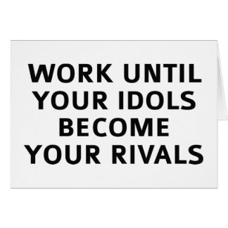 Work Until Your Idols Become Your Rivals Card