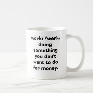 work: \'werk\   doing something you don't want ... coffee mug
