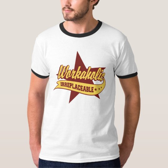 Workaholic Irreplaceable T-Shirt
