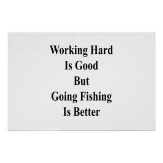 Working Hard Is Good But Going Fishing Is Better . Poster