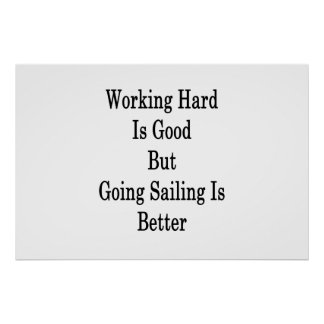 Working Hard Is Good But Going Sailing Is Better Poster