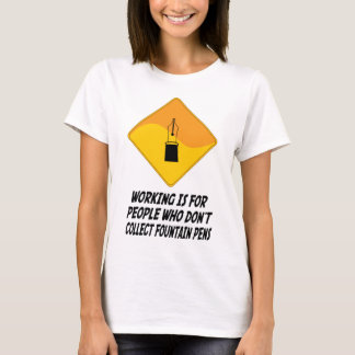 Working Is For People Who Don't Collect Fountain P T-Shirt