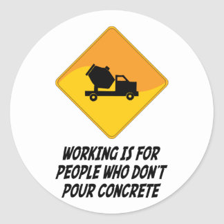 Working Is For People Who Don't Pour Concrete Round Sticker
