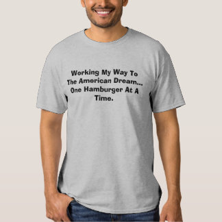 Working My Way To The American Dream...One Hamb... T-shirt