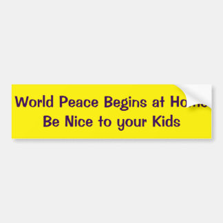 World Peace Begins at Home Be Nice to Your Kids Bumper Sticker