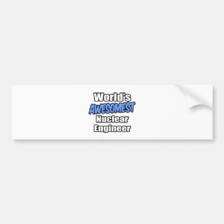 World s Awesomest Nuclear Engineer Bumper Stickers