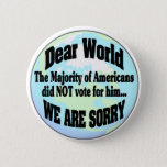"world sorry2 pinback button<br><div class=""desc"">The majority of American&#39;s did NOT vote for Trump so to the world all we can say is SORRY</div>"