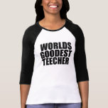 Worlds goodest teecher tshirts