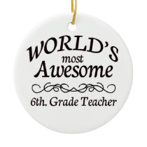 World's Most Awesome 6th. Grade Teacher Ceramic Ornament