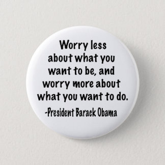 Worry less about what you want to be pinback button