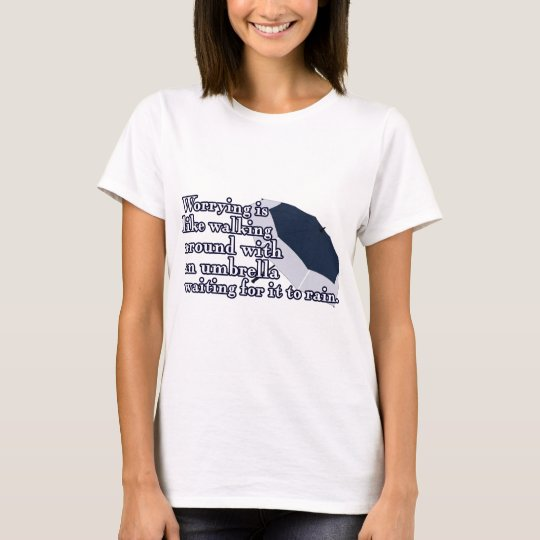 Worrying is like walking around with an umbrella T-Shirt