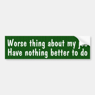 Worse thing about my job Have nothing better to do Bumper Sticker