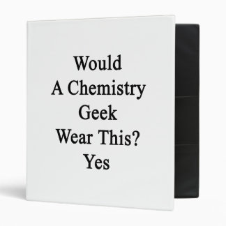 Would A Chemistry Geek Wear This Yes Binder