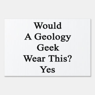 Would A Geology Geek Wear This Yes Yard Sign