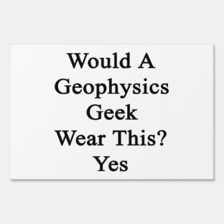 Would A Geophysics Geek Wear This Yes Lawn Signs