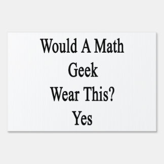 Would A Math Geek Wear This Yes Yard Signs