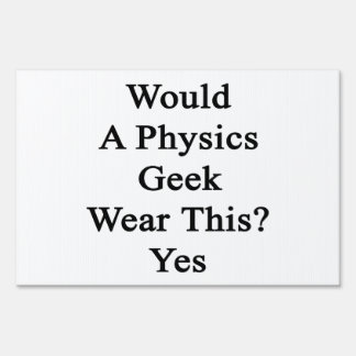 Would A Physics Geek Wear This Yes Lawn Signs