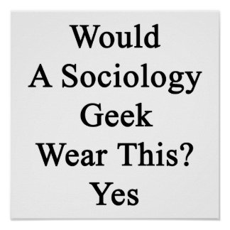 Would A Sociology Geek Wear This Yes Print
